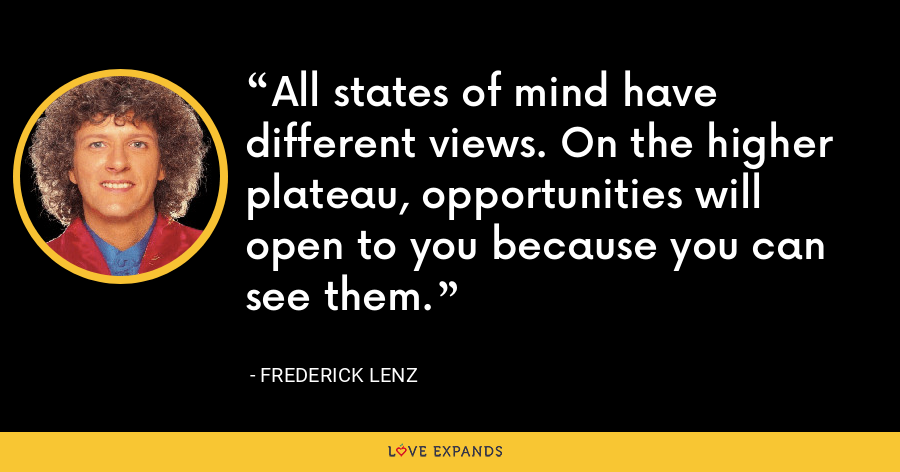 All states of mind have different views. On the higher plateau, opportunities will open to you because you can see them. - Frederick Lenz