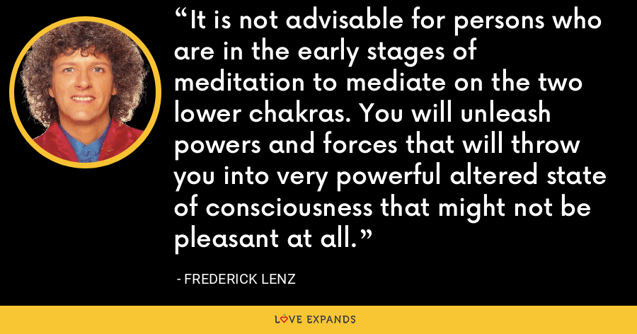 It is not advisable for persons who are in the early stages of meditation to mediate on the two lower chakras. You will unleash powers and forces that will throw you into very powerful altered state of consciousness that might not be pleasant at all. - Frederick Lenz
