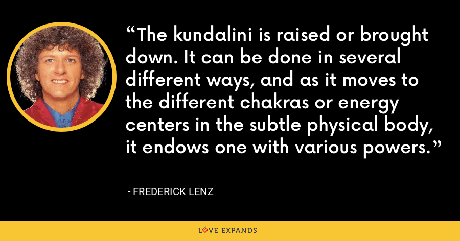 The kundalini is raised or brought down. It can be done in several different ways, and as it moves to the different chakras or energy centers in the subtle physical body, it endows one with various powers. - Frederick Lenz