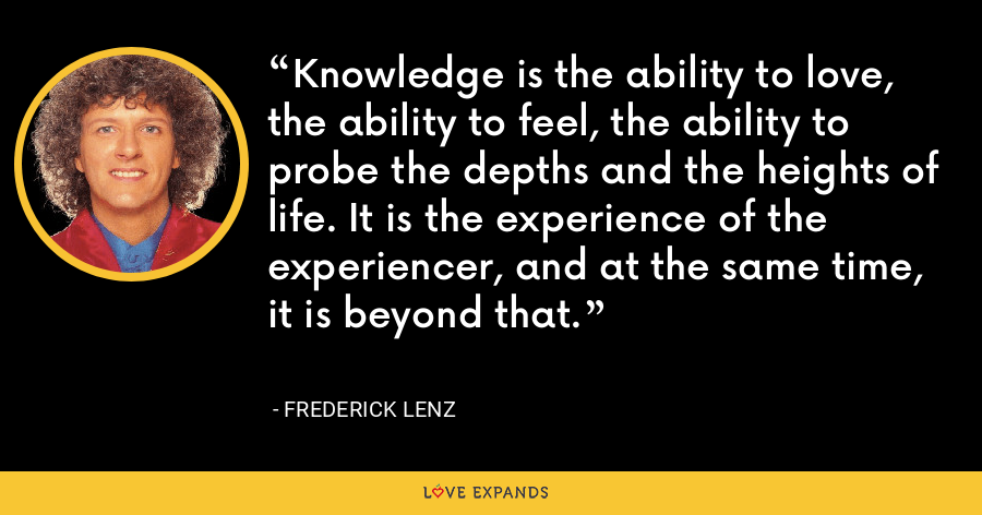 Knowledge is the ability to love, the ability to feel, the ability to probe the depths and the heights of life. It is the experience of the experiencer, and at the same time, it is beyond that. - Frederick Lenz