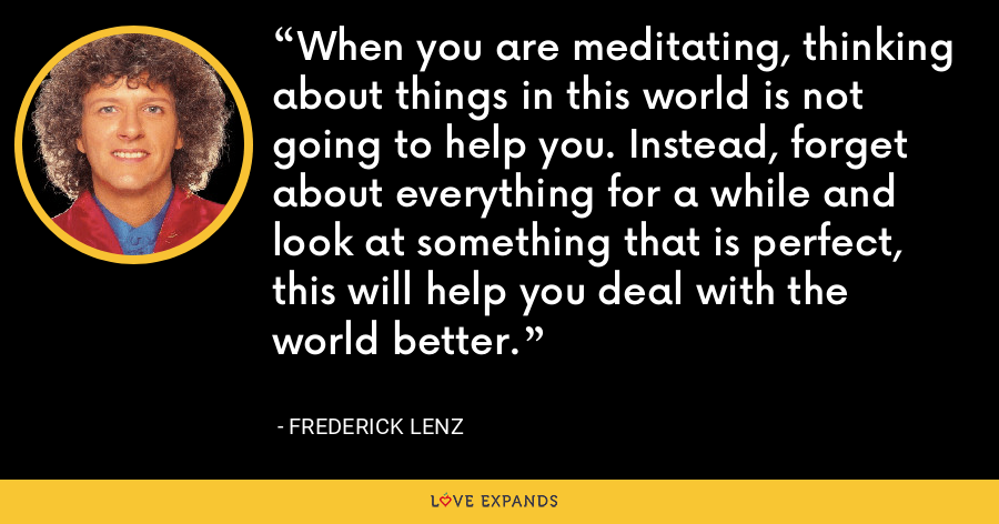 When you are meditating, thinking about things in this world is not going to help you. Instead, forget about everything for a while and look at something that is perfect, this will help you deal with the world better. - Frederick Lenz