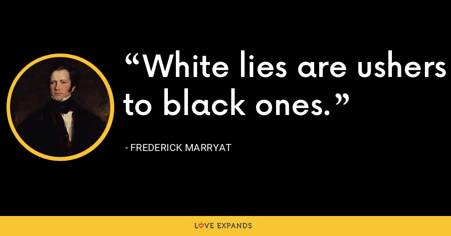 White lies are ushers to black ones. - Frederick Marryat