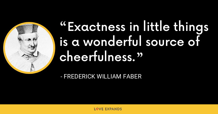 Exactness in little things is a wonderful source of cheerfulness. - Frederick William Faber