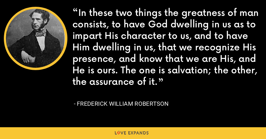 In these two things the greatness of man consists, to have God dwelling in us as to impart His character to us, and to have Him dwelling in us, that we recognize His presence, and know that we are His, and He is ours. The one is salvation; the other, the assurance of it. - Frederick William Robertson