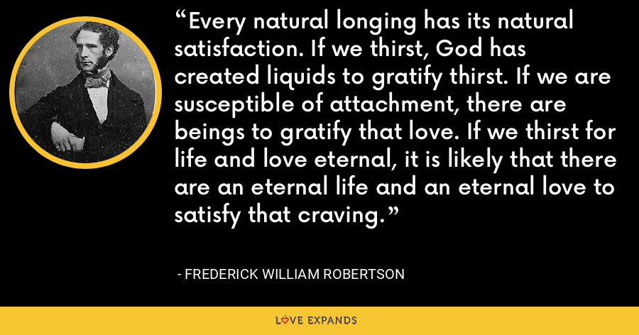 Every natural longing has its natural satisfaction. If we thirst, God has created liquids to gratify thirst. If we are susceptible of attachment, there are beings to gratify that love. If we thirst for life and love eternal, it is likely that there are an eternal life and an eternal love to satisfy that craving. - Frederick William Robertson