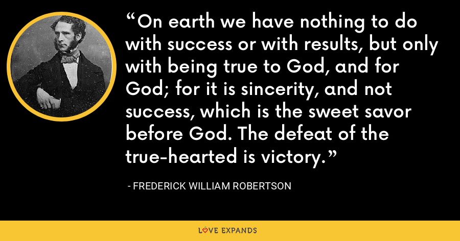 On earth we have nothing to do with success or with results, but only with being true to God, and for God; for it is sincerity, and not success, which is the sweet savor before God. The defeat of the true-hearted is victory. - Frederick William Robertson