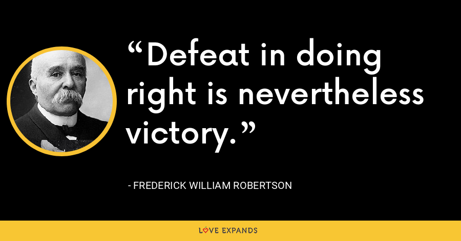 Defeat in doing right is nevertheless victory. - Frederick William Robertson