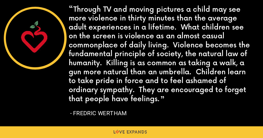 Through TV and moving pictures a child may see more violence in thirty minutes than the average adult experiences in a lifetime.  What children see on the screen is violence as an almost casual commonplace of daily living.  Violence becomes the fundamental principle of society, the natural law of humanity.  Killing is as common as taking a walk, a gun more natural than an umbrella.  Children learn to take pride in force and to feel ashamed of ordinary sympathy.  They are encouraged to forget that people have feelings. - Fredric Wertham