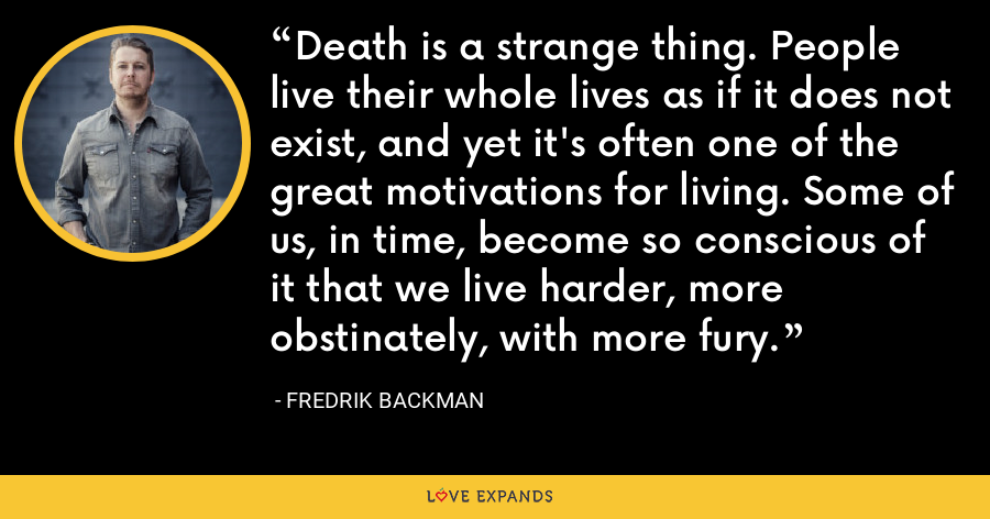 Death is a strange thing. People live their whole lives as if it does not exist, and yet it's often one of the great motivations for living. Some of us, in time, become so conscious of it that we live harder, more obstinately, with more fury. - Fredrik Backman