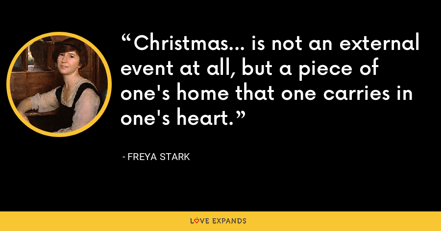 Christmas... is not an external event at all, but a piece of one's home that one carries in one's heart. - Freya Stark