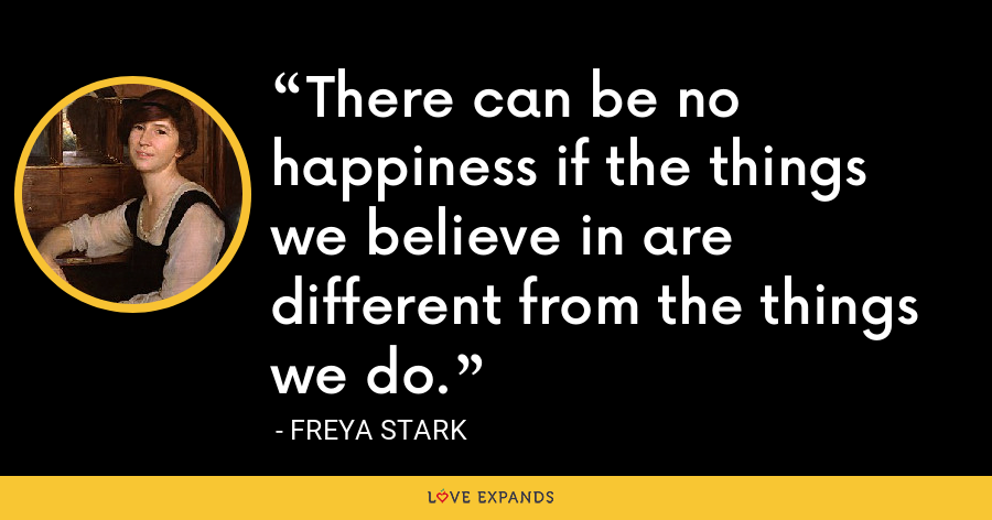There can be no happiness if the things we believe in are different from the things we do. - Freya Stark