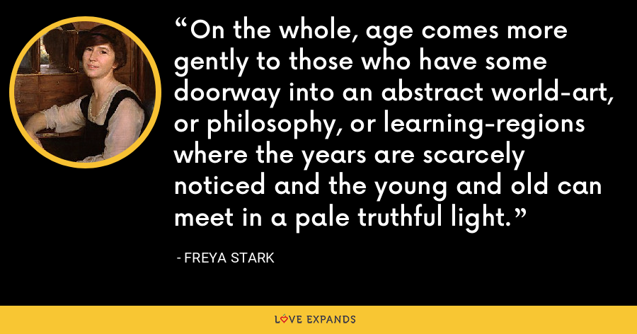 On the whole, age comes more gently to those who have some doorway into an abstract world-art, or philosophy, or learning-regions where the years are scarcely noticed and the young and old can meet in a pale truthful light. - Freya Stark