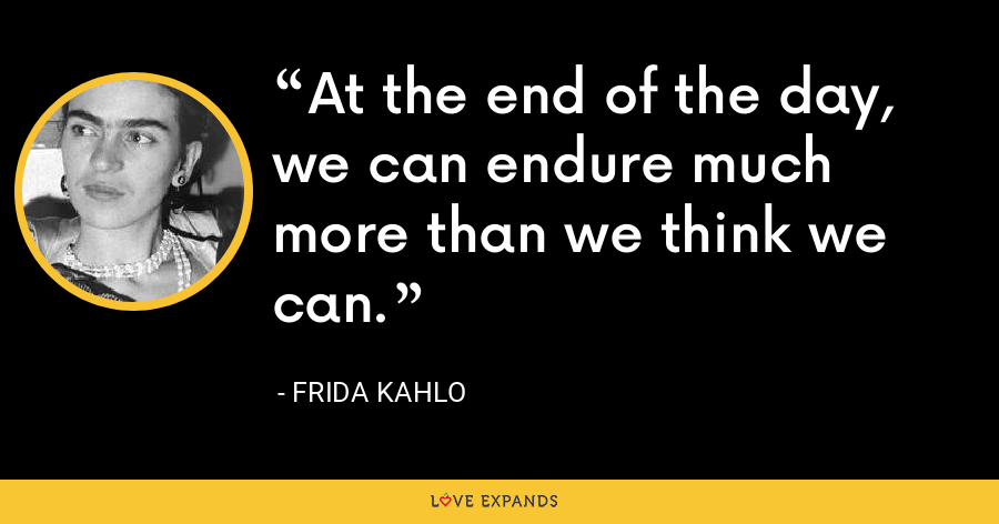 At the end of the day, we can endure much more than we think we can. - Frida Kahlo