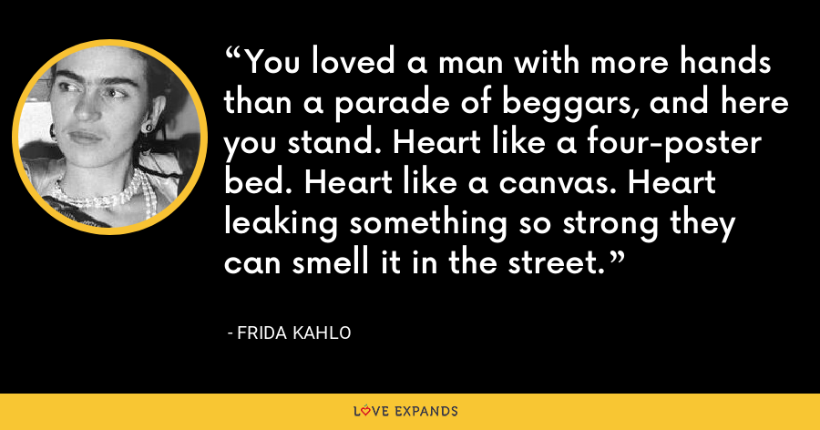You loved a man with more hands than a parade of beggars, and here you stand. Heart like a four-poster bed. Heart like a canvas. Heart leaking something so strong they can smell it in the street. - Frida Kahlo