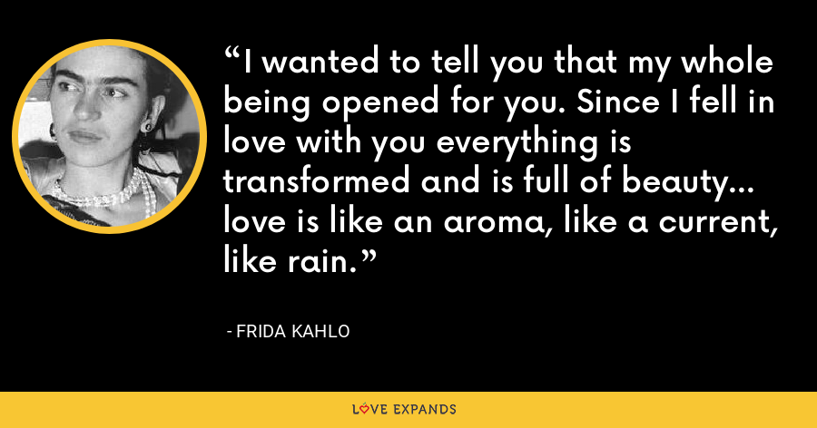 I wanted to tell you that my whole being opened for you. Since I fell in love with you everything is transformed and is full of beauty... love is like an aroma, like a current, like rain. - Frida Kahlo