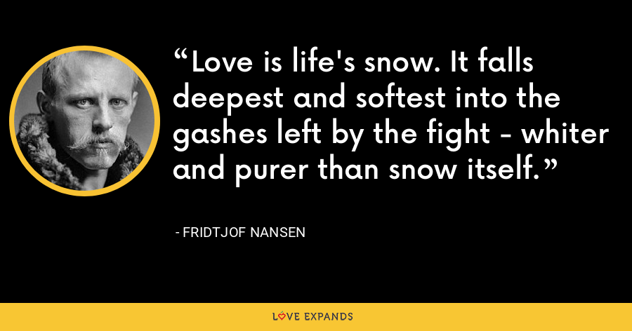 Love is life's snow. It falls deepest and softest into the gashes left by the fight - whiter and purer than snow itself. - Fridtjof Nansen