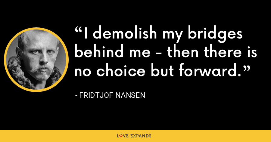 I demolish my bridges behind me - then there is no choice but forward. - Fridtjof Nansen