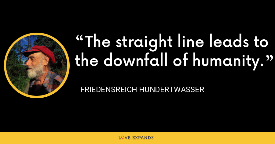 The straight line leads to the downfall of humanity. - Friedensreich Hundertwasser