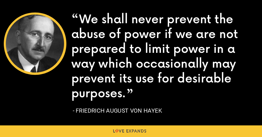 We shall never prevent the abuse of power if we are not prepared to limit power in a way which occasionally may prevent its use for desirable purposes. - Friedrich August von Hayek
