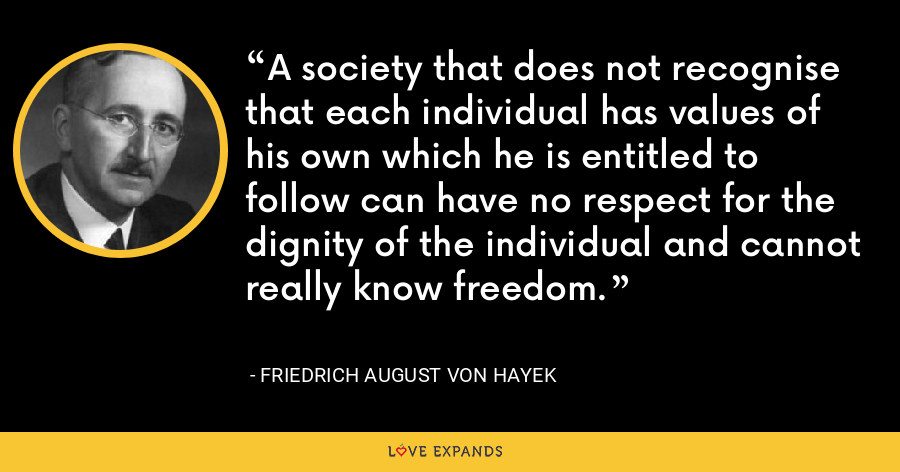 A society that does not recognise that each individual has values of his own which he is entitled to follow can have no respect for the dignity of the individual and cannot really know freedom. - Friedrich August von Hayek