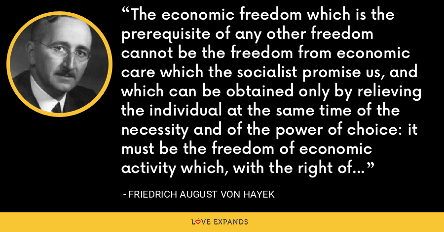 The economic freedom which is the prerequisite of any other freedom cannot be the freedom from economic care which the socialist promise us, and which can be obtained only by relieving the individual at the same time of the necessity and of the power of choice: it must be the freedom of economic activity which, with the right of choice, inevitably also carries the risk and the responsibility of that right - Friedrich August von Hayek