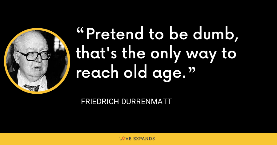 Pretend to be dumb, that's the only way to reach old age. - Friedrich Durrenmatt