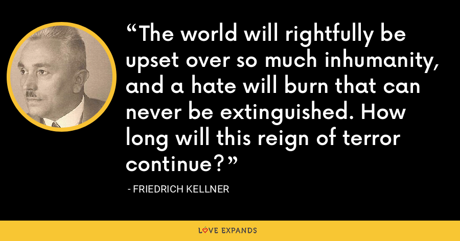 The world will rightfully be upset over so much inhumanity, and a hate will burn that can never be extinguished. How long will this reign of terror continue? - Friedrich Kellner