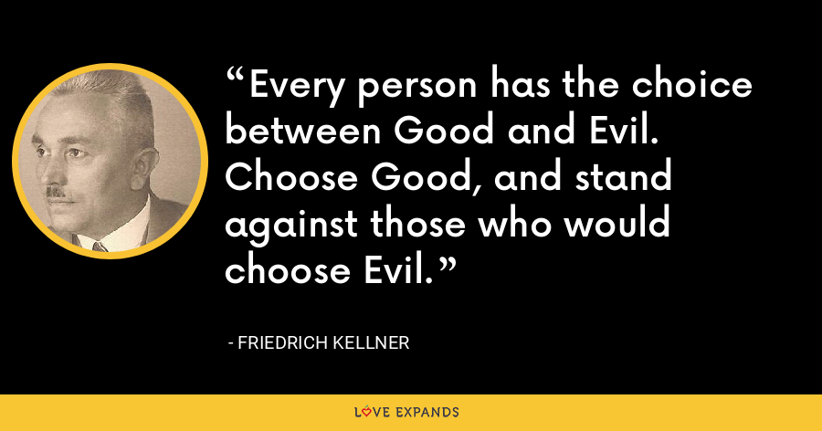 Every person has the choice between Good and Evil. Choose Good, and stand against those who would choose Evil. - Friedrich Kellner