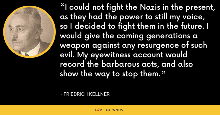 I could not fight the Nazis in the present, as they had the power to still my voice, so I decided to fight them in the future. I would give the coming generations a weapon against any resurgence of such evil. My eyewitness account would record the barbarous acts, and also show the way to stop them. - Friedrich Kellner
