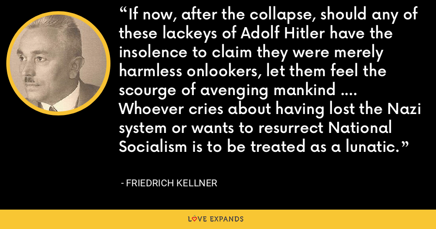 If now, after the collapse, should any of these lackeys of Adolf Hitler have the insolence to claim they were merely harmless onlookers, let them feel the scourge of avenging mankind .... Whoever cries about having lost the Nazi system or wants to resurrect National Socialism is to be treated as a lunatic. - Friedrich Kellner
