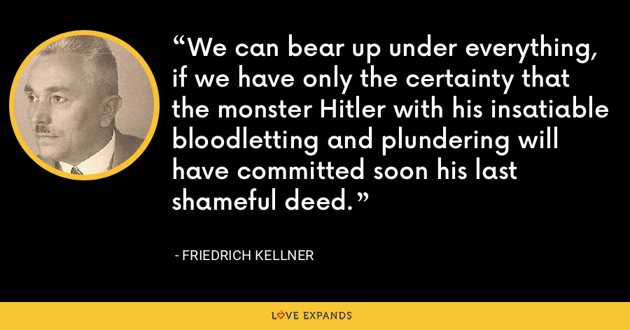 We can bear up under everything, if we have only the certainty that the monster Hitler with his insatiable bloodletting and plundering will have committed soon his last shameful deed. - Friedrich Kellner