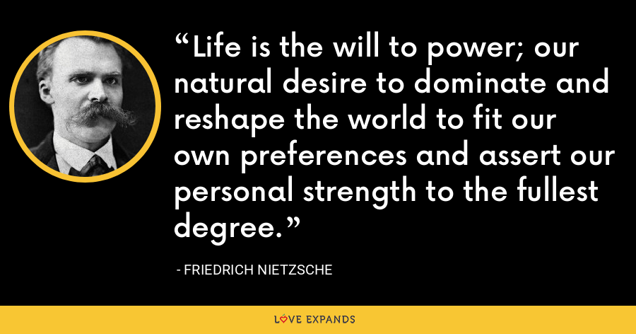 Life is the will to power; our natural desire to dominate and reshape the world to fit our own preferences and assert our personal strength to the fullest degree. - Friedrich Nietzsche