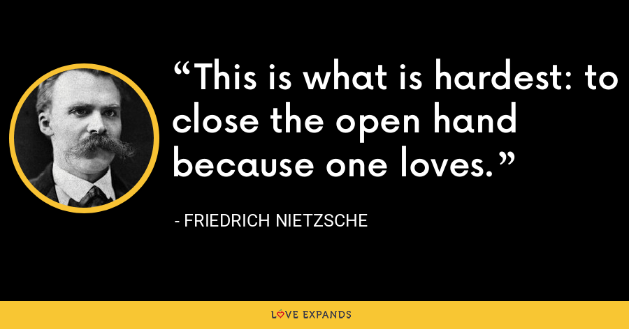 This is what is hardest: to close the open hand because one loves. - Friedrich Nietzsche