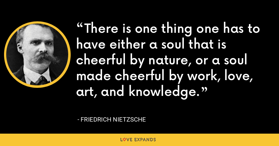 There is one thing one has to have either a soul that is cheerful by nature, or a soul made cheerful by work, love, art, and knowledge. - Friedrich Nietzsche