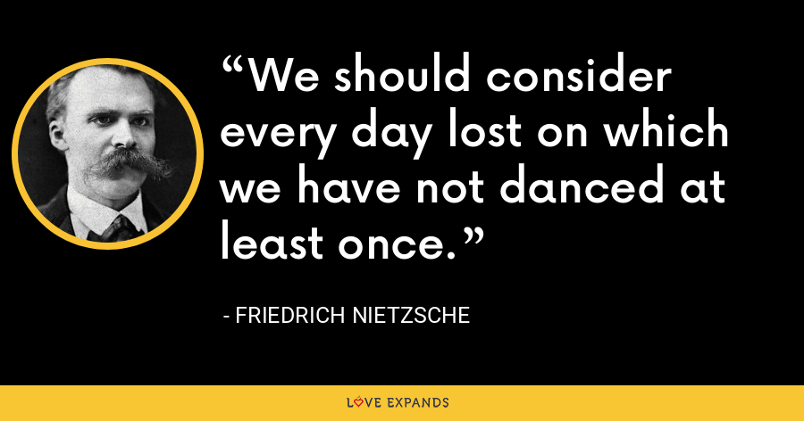 We should consider every day lost on which we have not danced at least once. - Friedrich Nietzsche