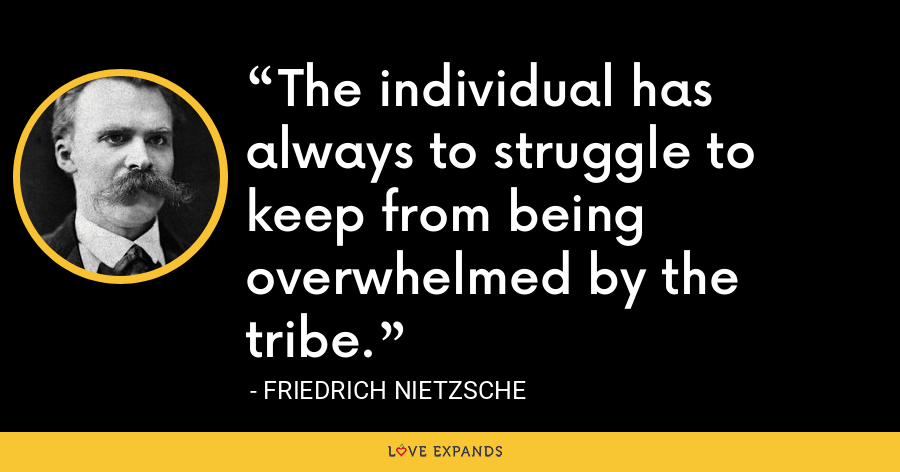 The individual has always to struggle to keep from being overwhelmed by the tribe. - Friedrich Nietzsche
