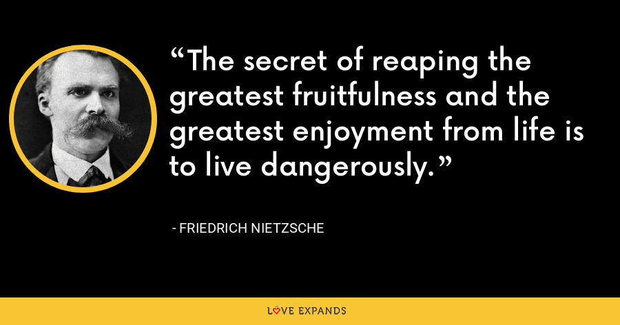 The secret of reaping the greatest fruitfulness and the greatest enjoyment from life is to live dangerously. - Friedrich Nietzsche