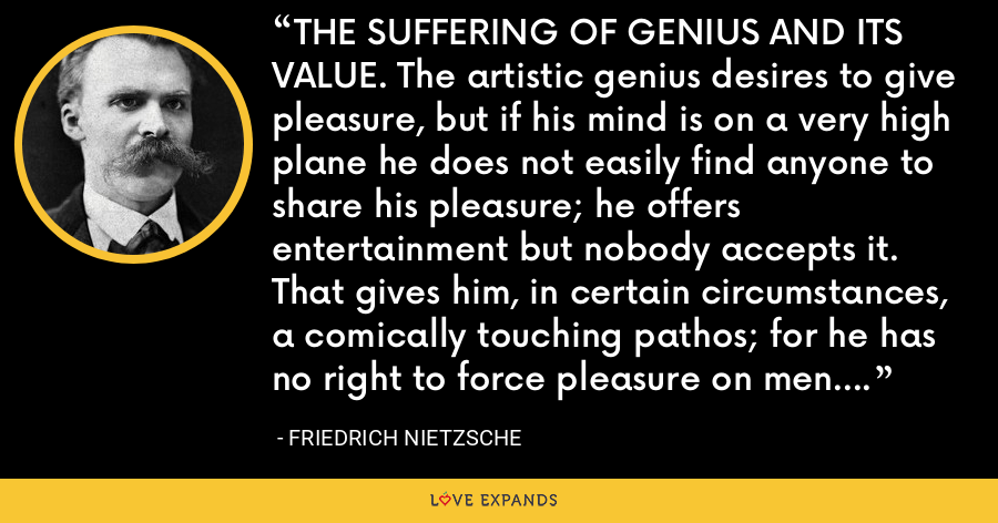 THE SUFFERING OF GENIUS AND ITS VALUE. The artistic genius desires to give pleasure, but if his mind is on a very high plane he does not easily find anyone to share his pleasure; he offers entertainment but nobody accepts it. That gives him, in certain circumstances, a comically touching pathos; for he has no right to force pleasure on men. He pipes, but none will dance: can that be tragic? - Friedrich Nietzsche