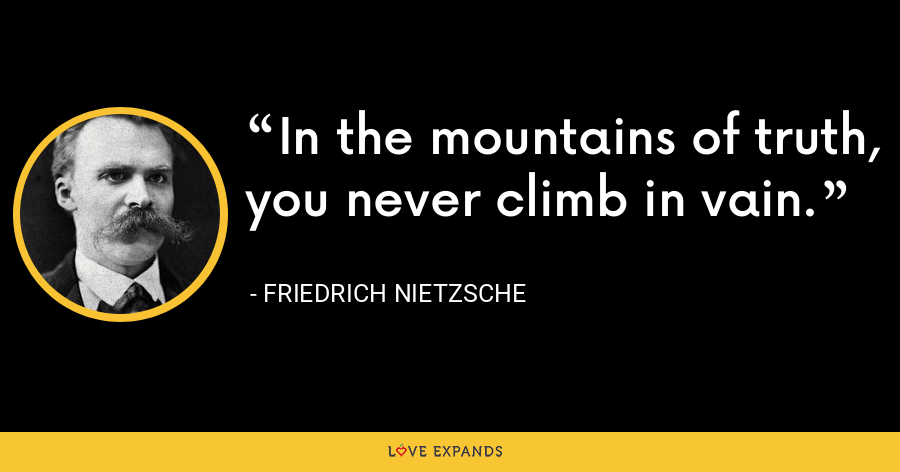 In the mountains of truth, you never climb in vain. - Friedrich Nietzsche