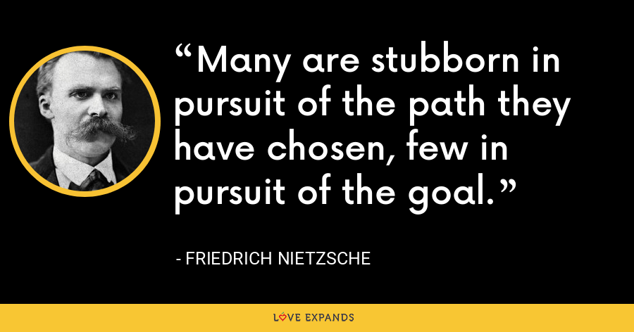 Many are stubborn in pursuit of the path they have chosen, few in pursuit of the goal. - Friedrich Nietzsche