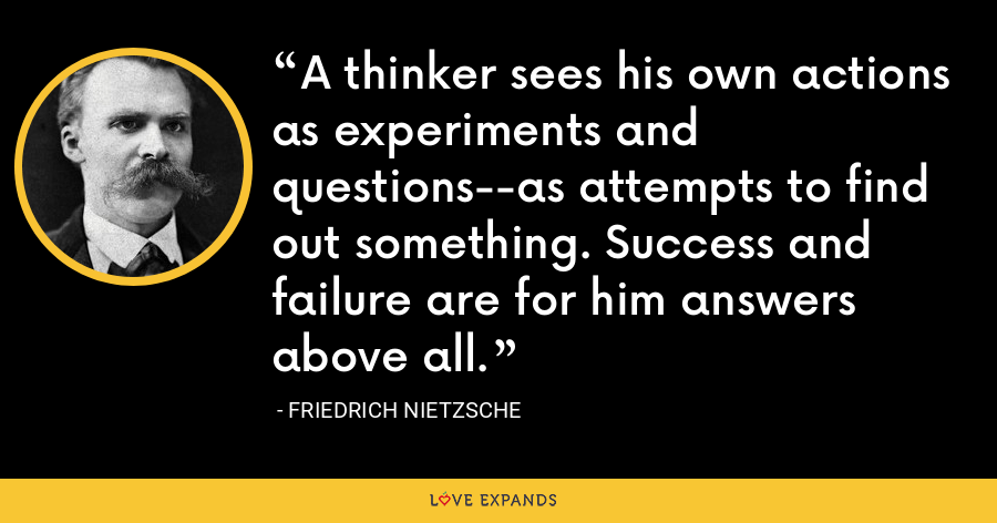 A thinker sees his own actions as experiments and questions--as attempts to find out something. Success and failure are for him answers above all. - Friedrich Nietzsche