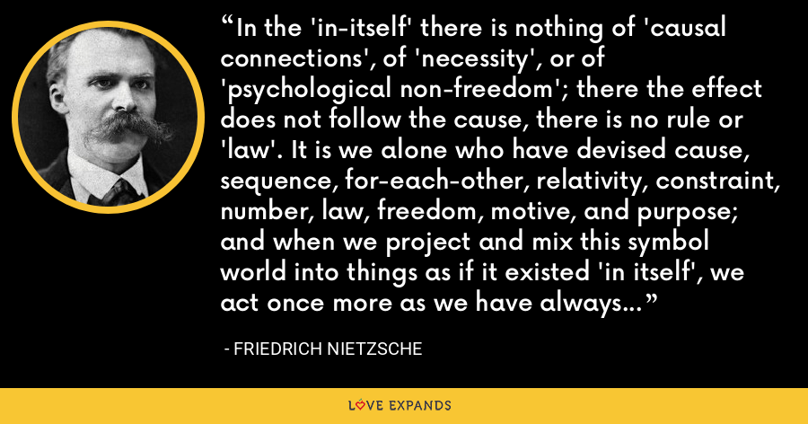 In the 'in-itself' there is nothing of 'causal connections', of 'necessity', or of 'psychological non-freedom'; there the effect does not follow the cause, there is no rule or 'law'. It is we alone who have devised cause, sequence, for-each-other, relativity, constraint, number, law, freedom, motive, and purpose; and when we project and mix this symbol world into things as if it existed 'in itself', we act once more as we have always acted- mythologically. - Friedrich Nietzsche
