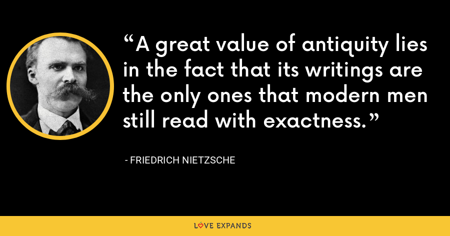A great value of antiquity lies in the fact that its writings are the only ones that modern men still read with exactness. - Friedrich Nietzsche