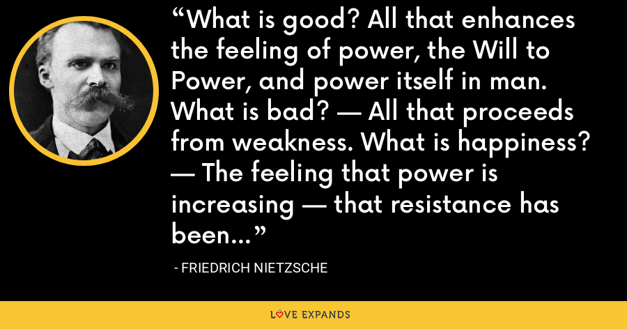 What is good? All that enhances the feeling of power, the Will to Power, and power itself in man. What is bad? — All that proceeds from weakness. What is happiness? — The feeling that power is increasing — that resistance has been overcome. - Friedrich Nietzsche