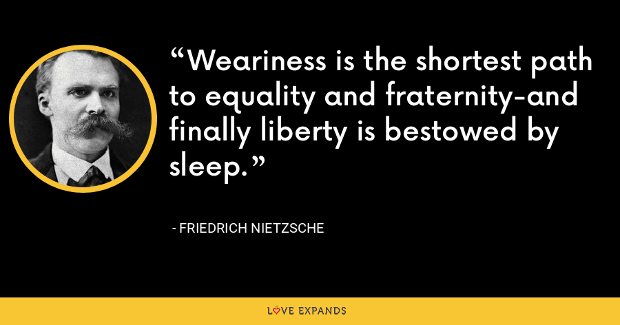 Weariness is the shortest path to equality and fraternity-and finally liberty is bestowed by sleep. - Friedrich Nietzsche