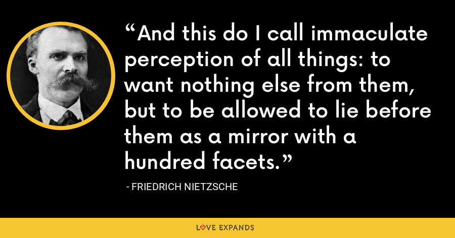And this do I call immaculate perception of all things: to want nothing else from them, but to be allowed to lie before them as a mirror with a hundred facets. - Friedrich Nietzsche