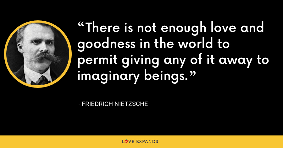 There is not enough love and goodness in the world to permit giving any of it away to imaginary beings. - Friedrich Nietzsche