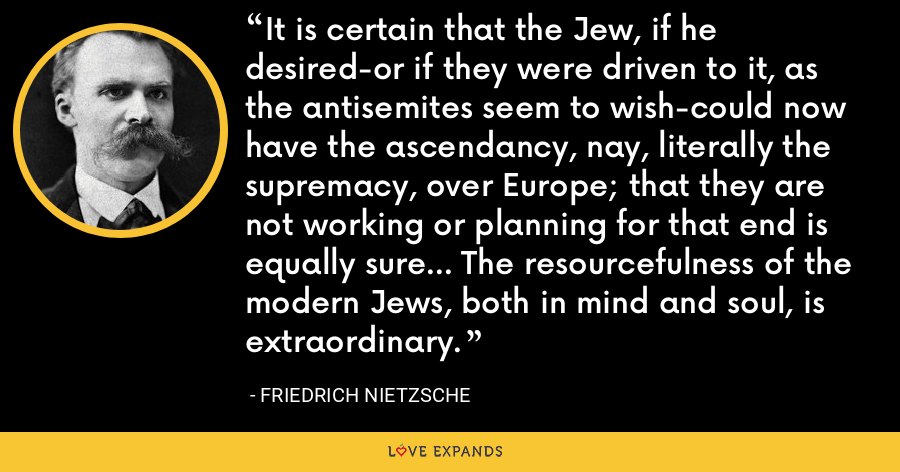 It is certain that the Jew, if he desired-or if they were driven to it, as the antisemites seem to wish-could now have the ascendancy, nay, literally the supremacy, over Europe; that they are not working or planning for that end is equally sure... The resourcefulness of the modern Jews, both in mind and soul, is extraordinary. - Friedrich Nietzsche