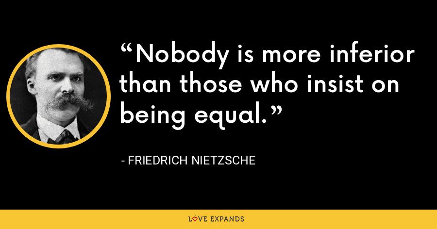 Nobody is more inferior than those who insist on being equal. - Friedrich Nietzsche