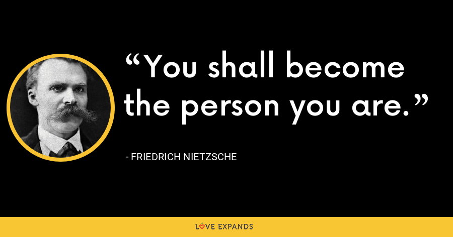 You shall become the person you are. - Friedrich Nietzsche